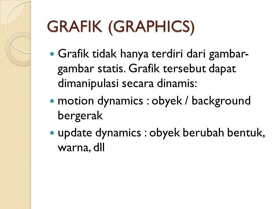 GRAFIK (GRAPHICS) Grafik tidak hanya terdiri dari gambar- gambar statis. Grafik tersebut dapat dimanipulasi secara dinamis: motion dynamics : obyek /