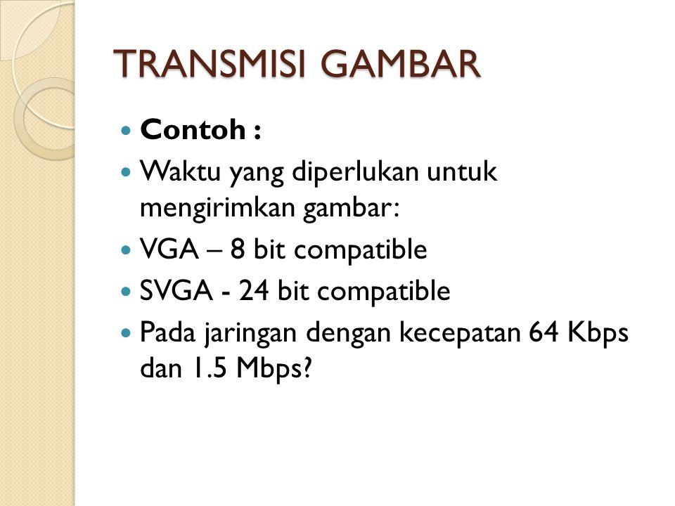 TRANSMISI GAMBAR Contoh : Waktu yang diperlukan untuk mengirimkan gambar: VGA – 8 bit compatible SVGA - 24 bit compatible Pada jaringan dengan kecepatan 64 Kbps dan 1.5 Mbps?