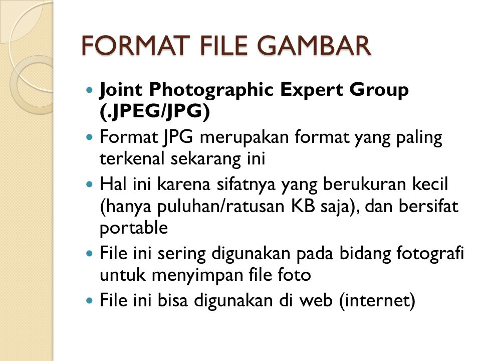 FORMAT FILE GAMBAR Joint Photographic Expert Group (.JPEG/JPG) Format JPG merupakan format yang paling terkenal sekarang ini Hal ini karena sifatnya yang berukuran kecil (hanya puluhan/ratusan KB saja), dan bersifat portable File ini sering digunakan pada bidang fotografi untuk menyimpan file foto File ini bisa digunakan di web (internet)