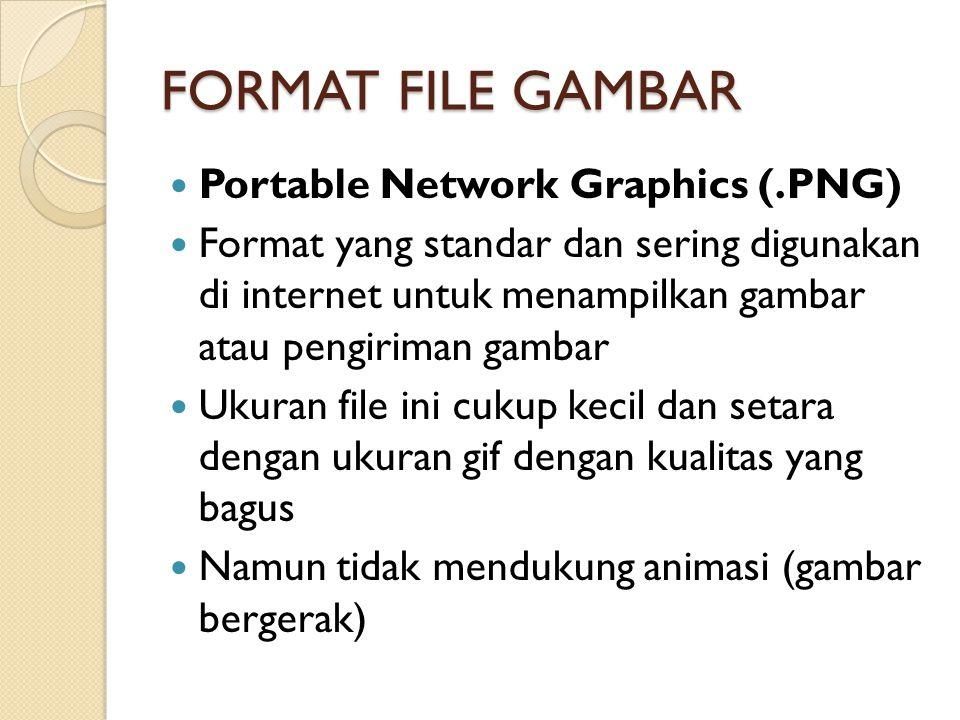 FORMAT FILE GAMBAR Portable Network Graphics (.PNG) Format yang standar dan sering digunakan di internet untuk menampilkan gambar atau pengiriman gambar Ukuran file ini cukup kecil dan setara dengan ukuran gif dengan kualitas yang bagus Namun tidak mendukung animasi (gambar bergerak)