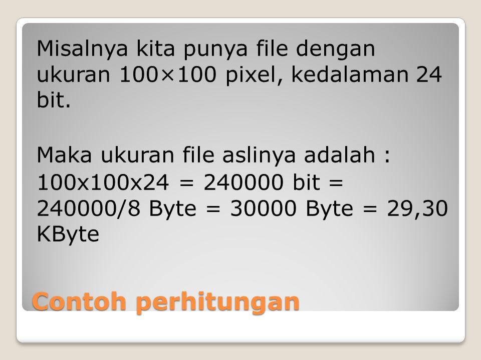 Contoh perhitungan Misalnya kita punya file dengan ukuran 100×100 pixel, kedalaman 24 bit. Maka ukuran file aslinya adalah : 100x100x24 = 240000 bit =