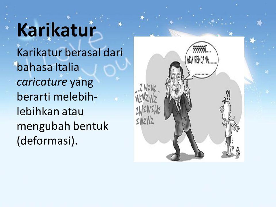 Karikatur Karikatur berasal dari bahasa Italia caricature yang berarti melebih- lebihkan atau mengubah bentuk (deformasi).