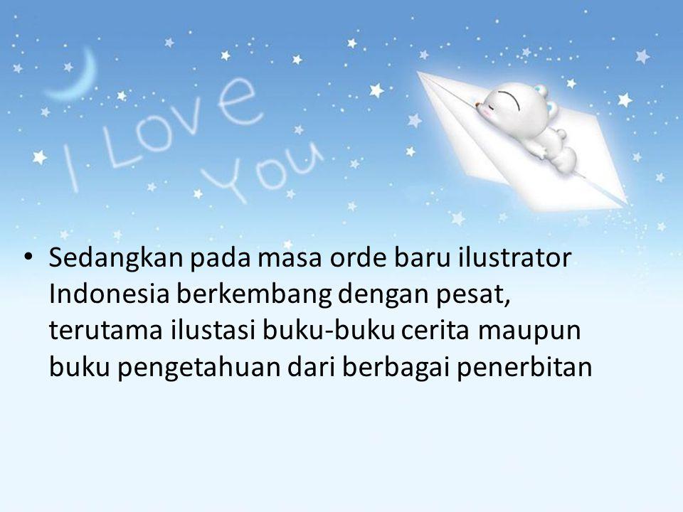 Sedangkan pada masa orde baru ilustrator Indonesia berkembang dengan pesat, terutama ilustasi buku-buku cerita maupun buku pengetahuan dari berbagai p