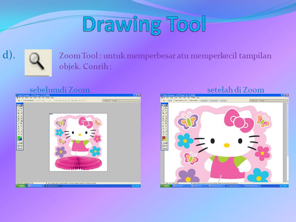 d). Zoom Tool : untuk memperbesar atu memperkecil tampilan objek. Conrih : sebelumdi Zoomsetelah di Zoom