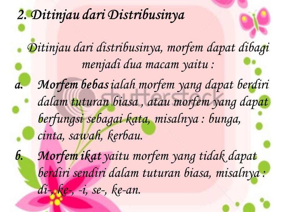 2. Ditinjau dari Distribusinya Ditinjau dari distribusinya, morfem dapat dibagi menjadi dua macam yaitu : a.Morfem bebas ialah morfem yang dapat berdi
