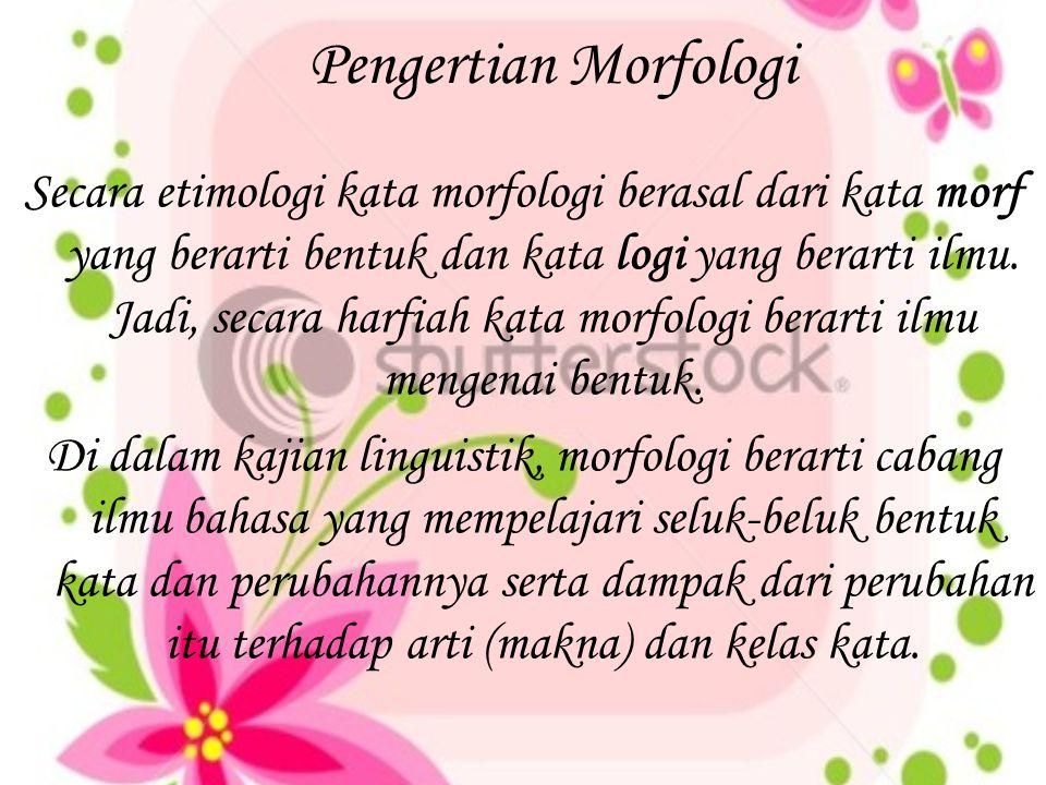 Pengertian Morfologi Secara etimologi kata morfologi berasal dari kata morf yang berarti bentuk dan kata logi yang berarti ilmu. Jadi, secara harfiah