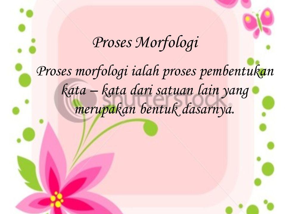Proses Morfologi Proses morfologi ialah proses pembentukan kata – kata dari satuan lain yang merupakan bentuk dasarnya.