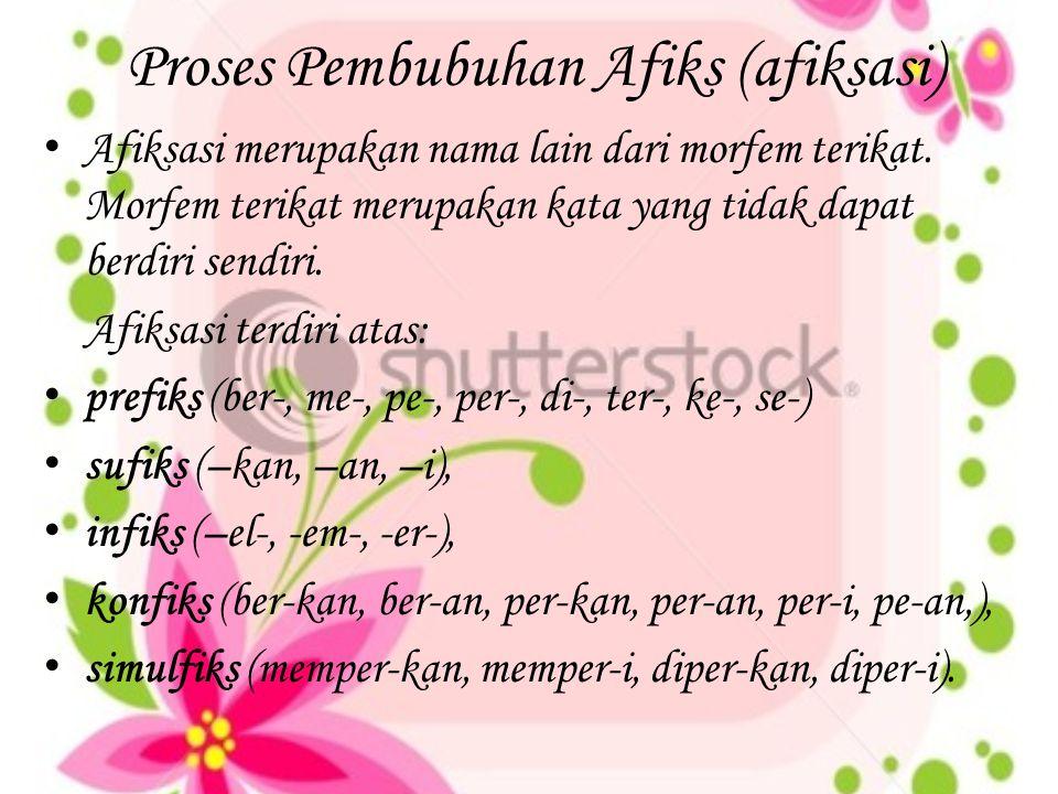 Proses Pembubuhan Afiks (afiksasi) Afiksasi merupakan nama lain dari morfem terikat. Morfem terikat merupakan kata yang tidak dapat berdiri sendiri. A