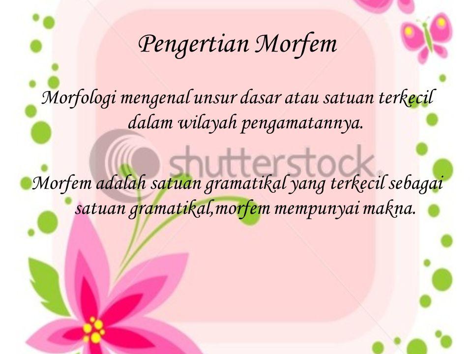 Pengertian Morfem Morfologi mengenal unsur dasar atau satuan terkecil dalam wilayah pengamatannya. Morfem adalah satuan gramatikal yang terkecil sebag