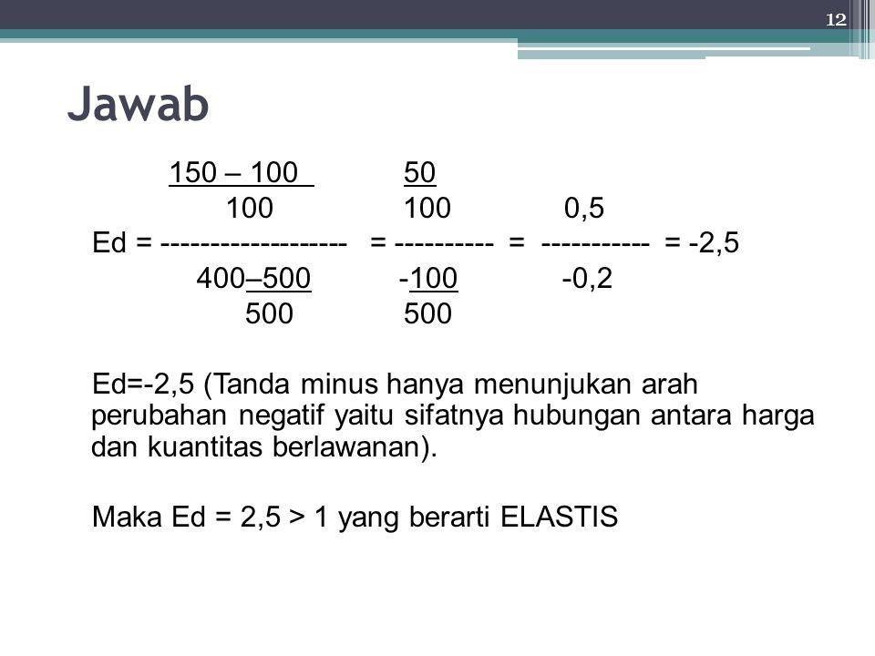12 Jawab 150 – 100 50 100100 0,5 Ed = ------------------- = ---------- = ----------- = -2,5 400–500 -100 -0,2 500 500 Ed=-2,5 (Tanda minus hanya menunjukan arah perubahan negatif yaitu sifatnya hubungan antara harga dan kuantitas berlawanan).