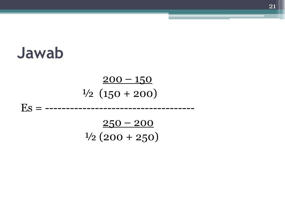 21 Jawab 200 – 150 ½ (150 + 200) Es = ------------------------------------ 250 – 200 ½ (200 + 250)