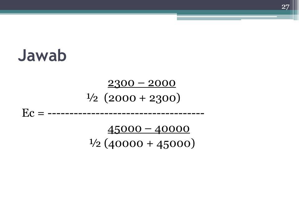 27 Jawab 2300 – 2000 ½ (2000 + 2300) Ec = ------------------------------------ 45000 – 40000 ½ (40000 + 45000)