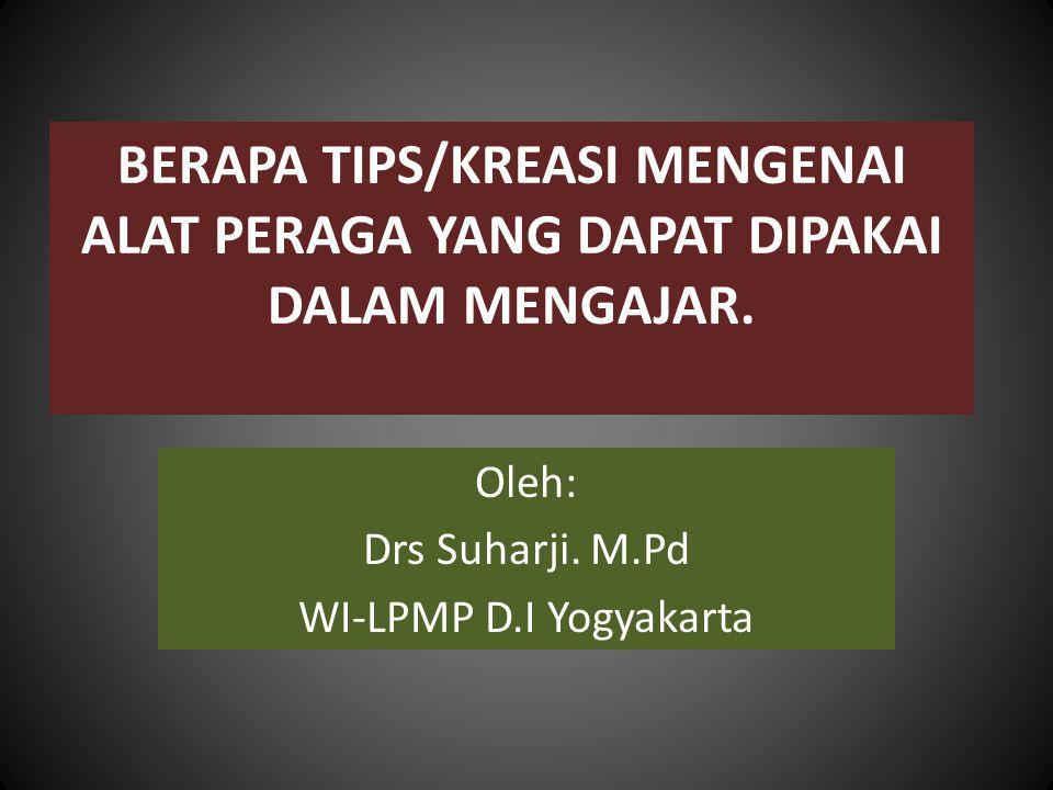 BERAPA TIPS/KREASI MENGENAI ALAT PERAGA YANG DAPAT DIPAKAI DALAM MENGAJAR. Oleh: Drs Suharji. M.Pd WI-LPMP D.I Yogyakarta