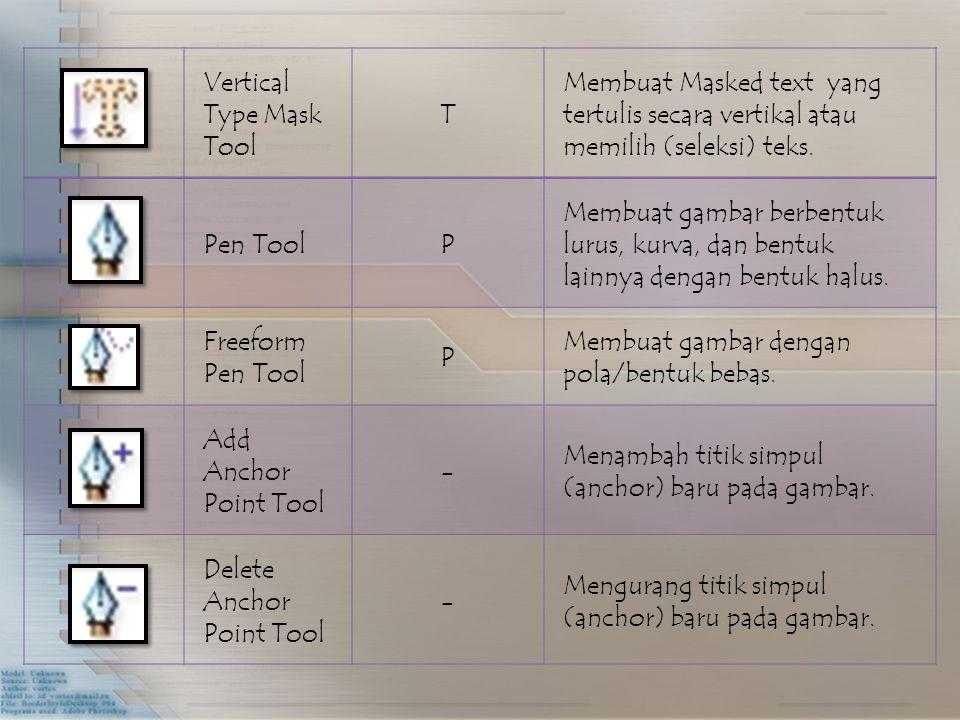 Vertical Type Mask Tool T Membuat Masked text yang tertulis secara vertikal atau memilih (seleksi) teks. Pen ToolP Membuat gambar berbentuk lurus, kur