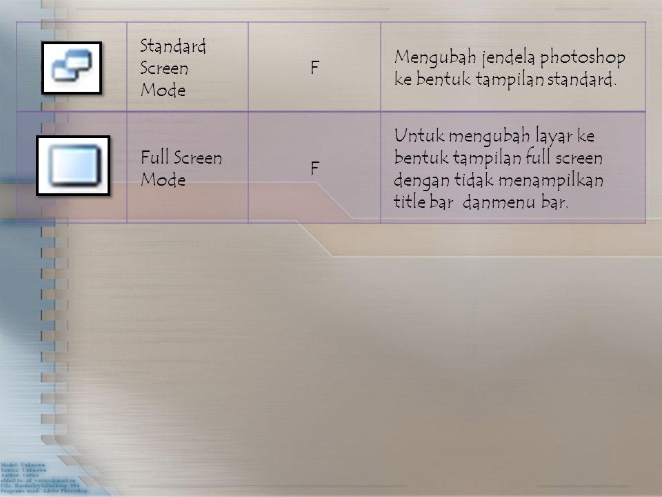 Standard Screen Mode F Mengubah jendela photoshop ke bentuk tampilan standard. Full Screen Mode F Untuk mengubah layar ke bentuk tampilan full screen