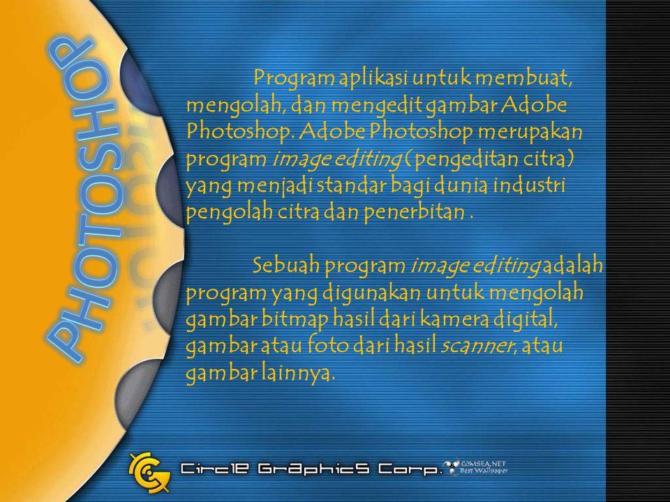 Program aplikasi untuk membuat, mengolah, dan mengedit gambar Adobe Photoshop. Adobe Photoshop merupakan program image editing (pengeditan citra) yang