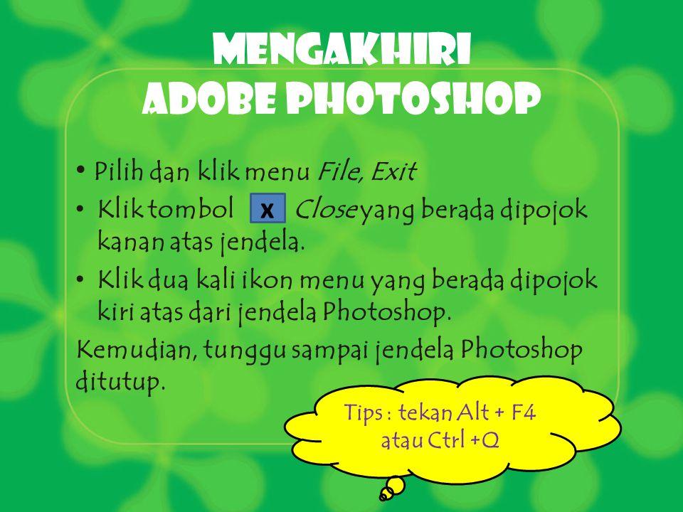 Mengakhiri Adobe photoshop Pilih dan klik menu File, Exit Klik tombol Close yang berada dipojok kanan atas jendela. Klik dua kali ikon menu yang berad