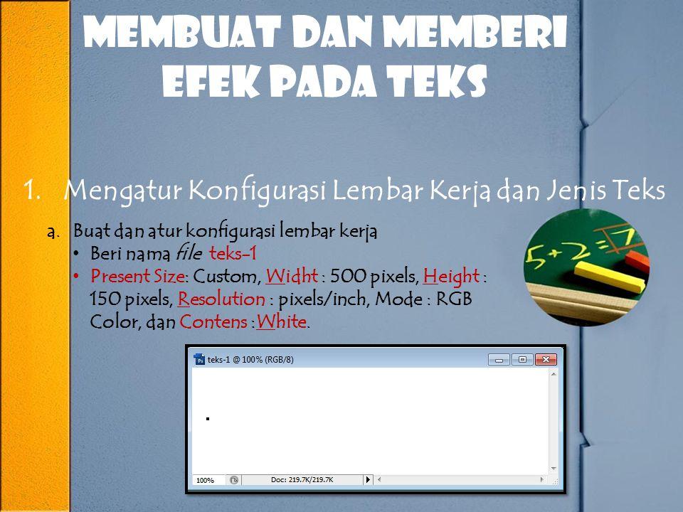 Membuat Dan memberi efek pada teks 1.Mengatur Konfigurasi Lembar Kerja dan Jenis Teks a.Buat dan atur konfigurasi lembar kerja Beri nama file teks-1 Present Size: Custom, Widht : 500 pixels, Height : 150 pixels, Resolution : pixels/inch, Mode : RGB Color, dan Contens :White.