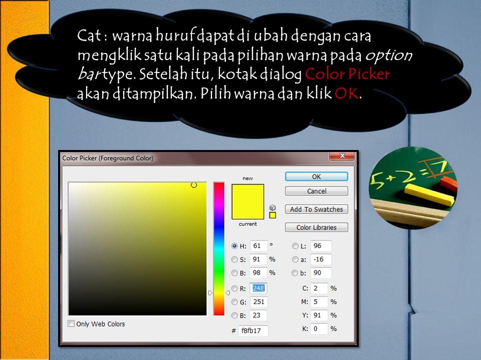 Cat : warna huruf dapat di ubah dengan cara mengklik satu kali pada pilihan warna pada option bar type. Setelah itu, kotak dialog Color Picker akan di