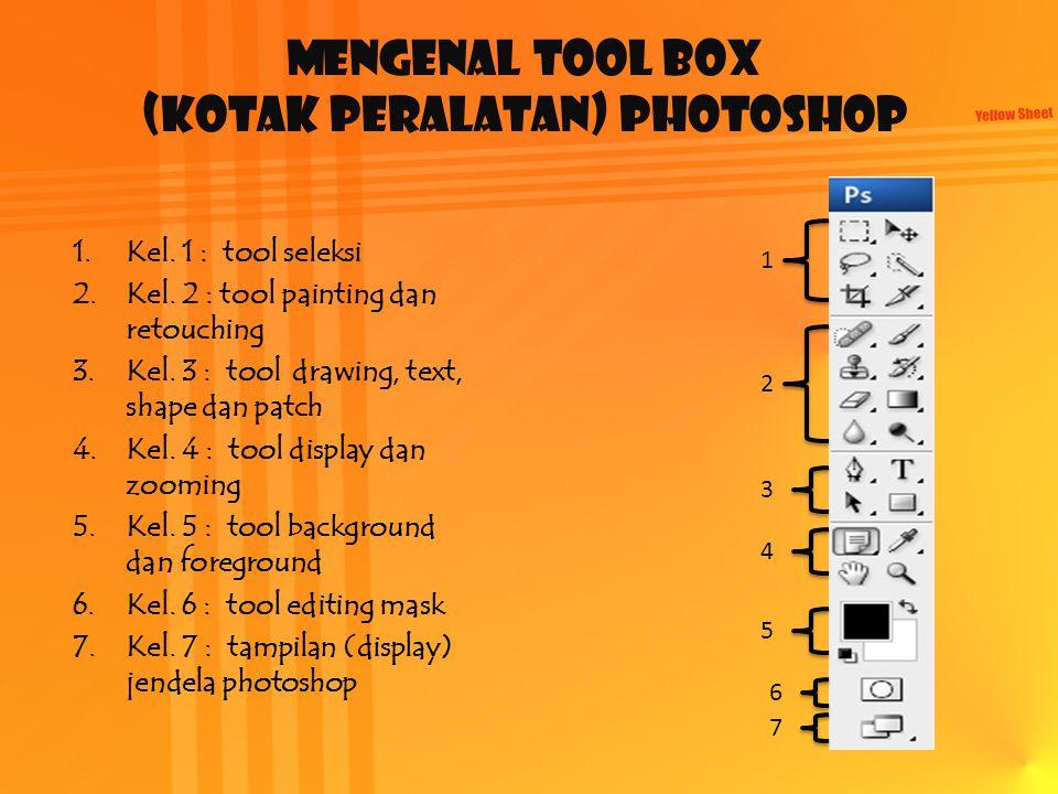 Mengenal Tool Box (kotak peralatan) Photoshop 1.Kel. 1 : tool seleksi 2.Kel. 2 : tool painting dan retouching 3.Kel. 3 : tool drawing, text, shape dan