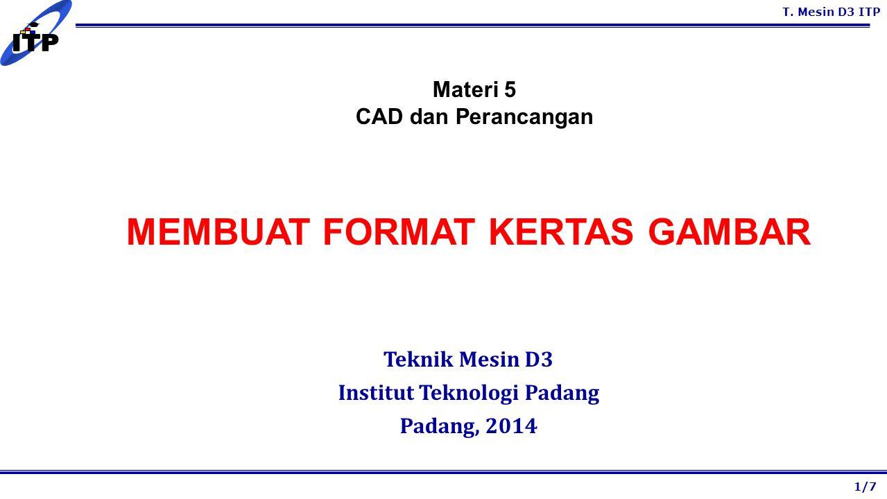T. Mesin D3 ITP MEMBUAT FORMAT KERTAS GAMBAR Teknik Mesin D3 Institut Teknologi Padang Padang, 2014 1/7 Materi 5 CAD dan Perancangan