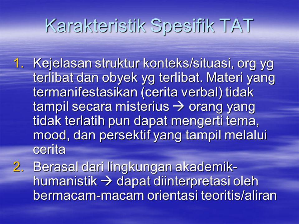 Karakteristik Spesifik TAT 1.Kejelasan struktur konteks/situasi, org yg terlibat dan obyek yg terlibat. Materi yang termanifestasikan (cerita verbal)