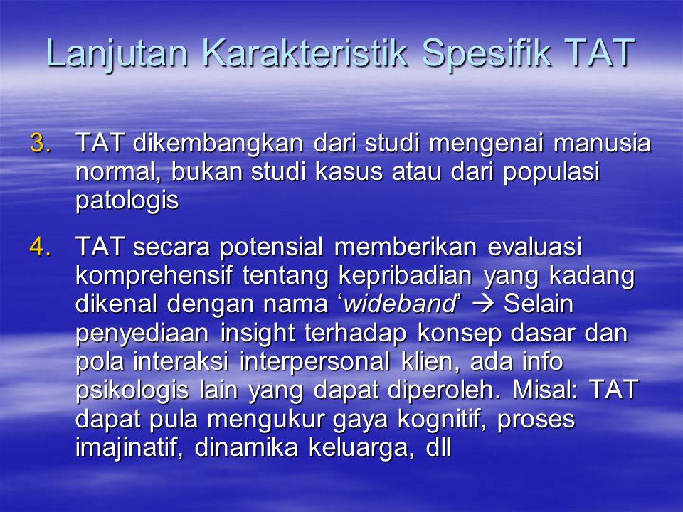 Lanjutan Karakteristik Spesifik TAT 3.TAT dikembangkan dari studi mengenai manusia normal, bukan studi kasus atau dari populasi patologis 4.TAT secara