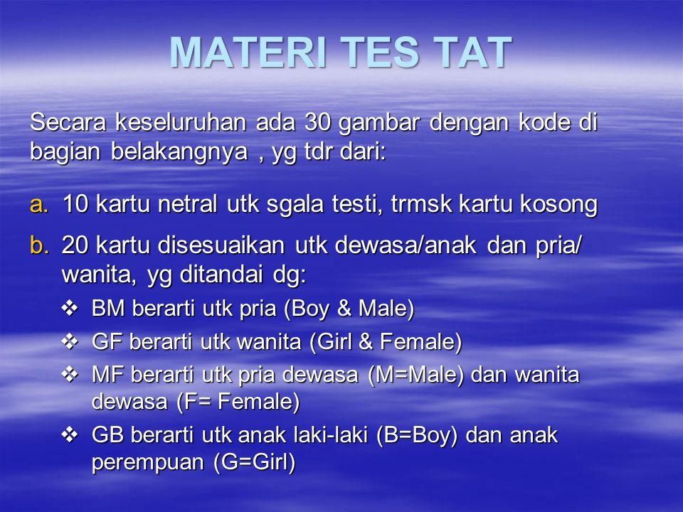 MATERI TES TAT Secara keseluruhan ada 30 gambar dengan kode di bagian belakangnya, yg tdr dari: a.10 kartu netral utk sgala testi, trmsk kartu kosong b.20 kartu disesuaikan utk dewasa/anak dan pria/ wanita, yg ditandai dg:  BM berarti utk pria (Boy & Male)  GF berarti utk wanita (Girl & Female)  MF berarti utk pria dewasa (M=Male) dan wanita dewasa (F= Female)  GB berarti utk anak laki-laki (B=Boy) dan anak perempuan (G=Girl)