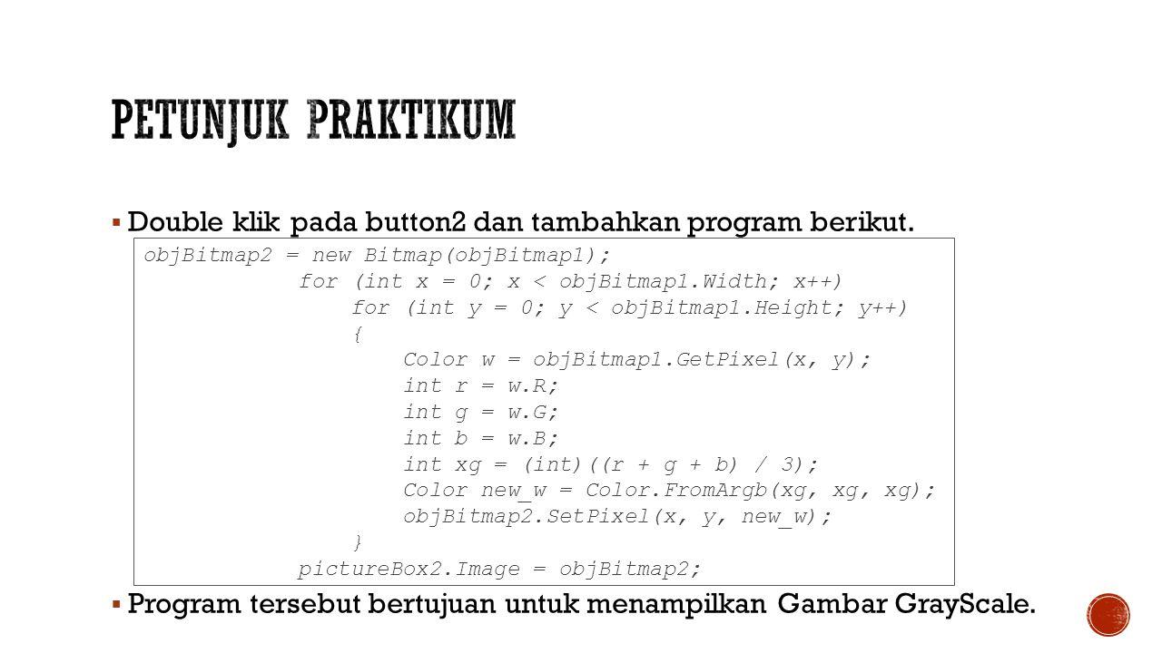  Double klik pada button2 dan tambahkan program berikut.  Program tersebut bertujuan untuk menampilkan Gambar GrayScale. objBitmap2 = new Bitmap(obj