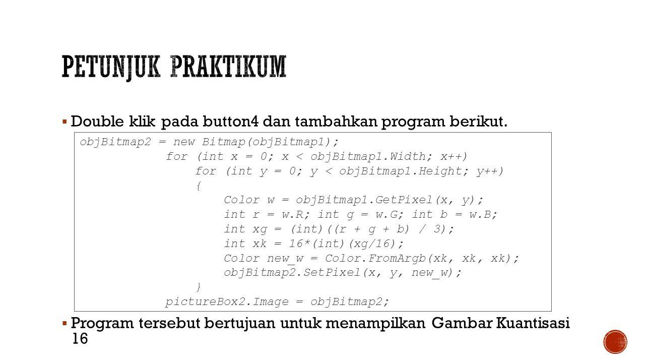  Double klik pada button4 dan tambahkan program berikut.  Program tersebut bertujuan untuk menampilkan Gambar Kuantisasi 16 objBitmap2 = new Bitmap(