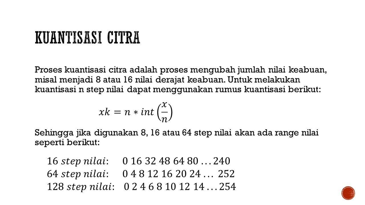 Proses kuantisasi citra adalah proses mengubah jumlah nilai keabuan, misal menjadi 8 atau 16 nilai derajat keabuan. Untuk melakukan kuantisasi n step