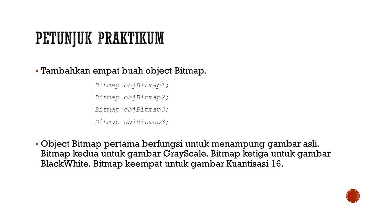  Tambahkan empat buah object Bitmap.  Object Bitmap pertama berfungsi untuk menampung gambar asli. Bitmap kedua untuk gambar GrayScale. Bitmap ketig