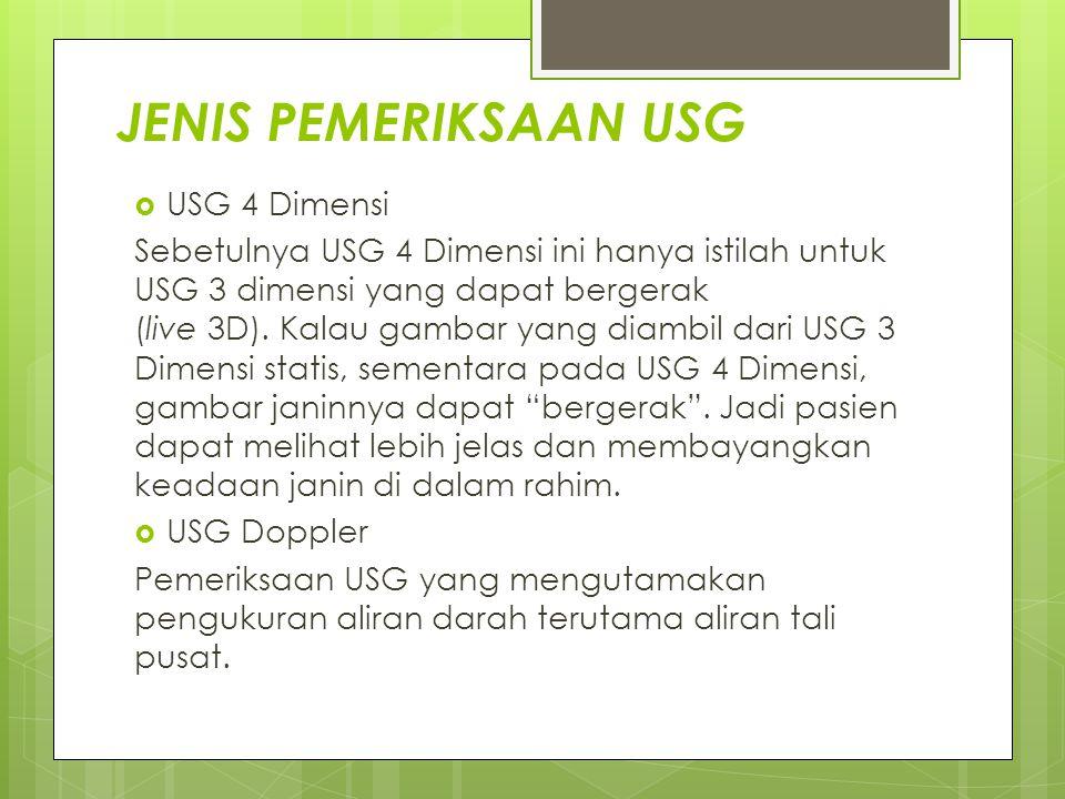 JENIS PEMERIKSAAN USG  USG 4 Dimensi Sebetulnya USG 4 Dimensi ini hanya istilah untuk USG 3 dimensi yang dapat bergerak (live 3D). Kalau gambar yang