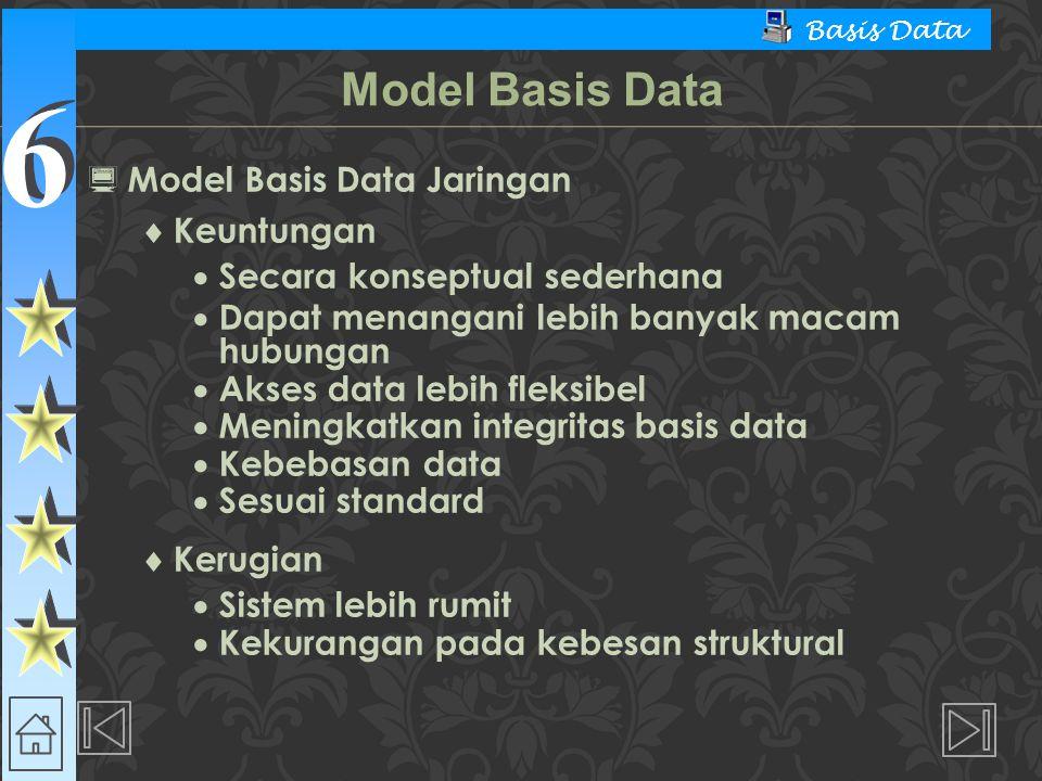 6 6 Basis Data  Model Basis Data Jaringan  Keuntungan  Secara konseptual sederhana  Dapat menangani lebih banyak macam hubungan  Akses data lebih
