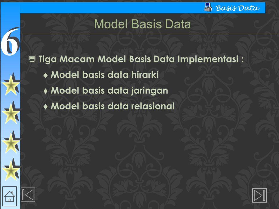 6 6 Basis Data  Tiga Macam Model Basis Data Implementasi :  Model basis data hirarki  Model basis data jaringan  Model basis data relasional Model
