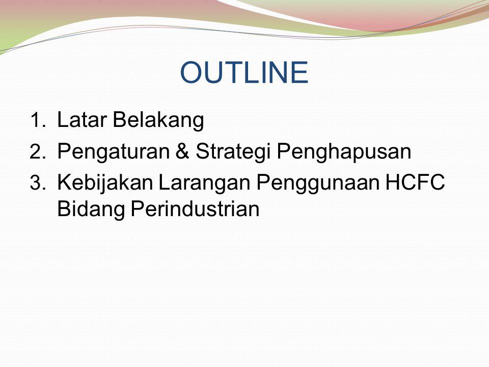 OUTLINE 1. Latar Belakang 2. Pengaturan & Strategi Penghapusan 3. Kebijakan Larangan Penggunaan HCFC Bidang Perindustrian