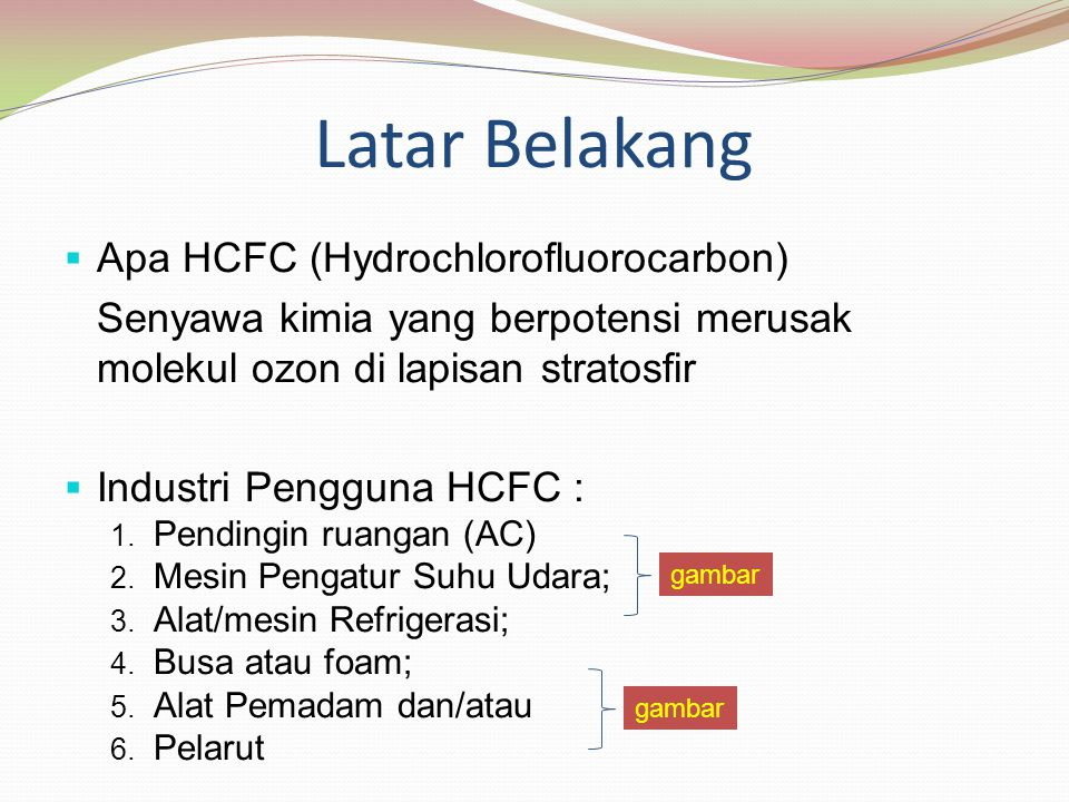 Latar Belakang  Apa HCFC (Hydrochlorofluorocarbon) Senyawa kimia yang berpotensi merusak molekul ozon di lapisan stratosfir  Industri Pengguna HCFC