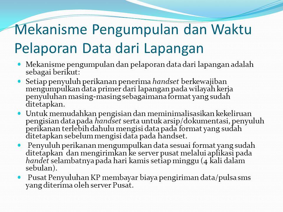 Mekanisme Pengumpulan dan Waktu Pelaporan Data dari Lapangan Mekanisme pengumpulan dan pelaporan data dari lapangan adalah sebagai berikut: Setiap penyuluh perikanan penerima handset berkewajiban mengumpulkan data primer dari lapangan pada wilayah kerja penyuluhan masing-masing sebagaimana format yang sudah ditetapkan.