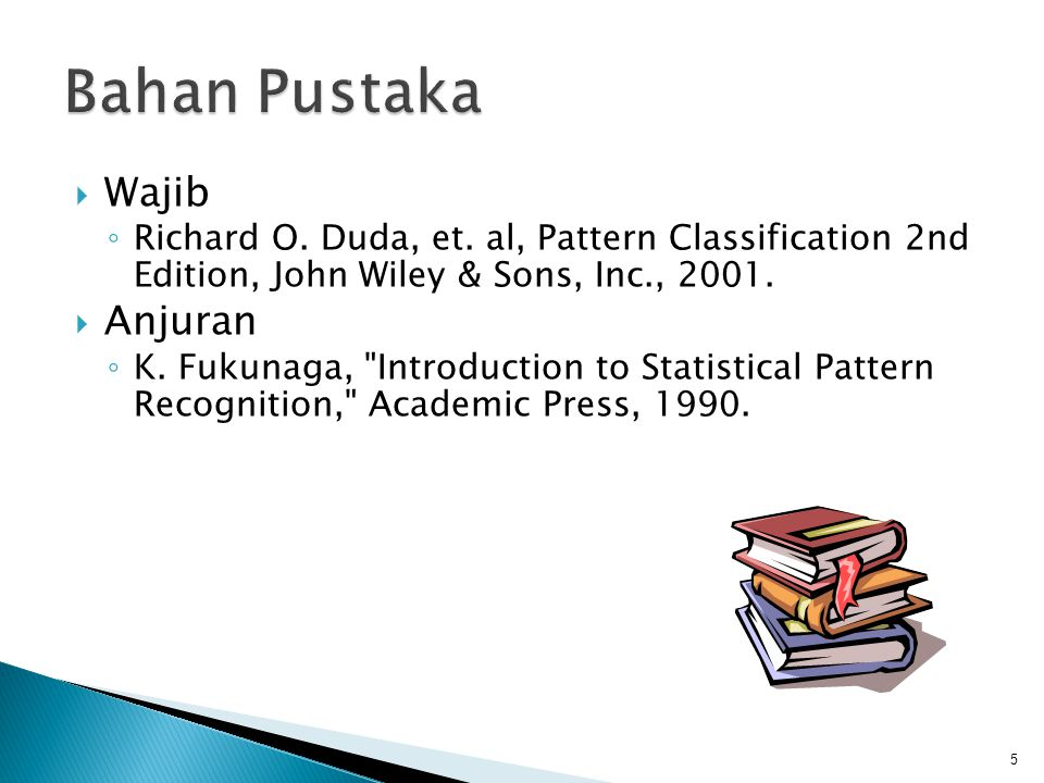  Wajib ◦ Richard O. Duda, et. al, Pattern Classification 2nd Edition, John Wiley & Sons, Inc., 2001.  Anjuran ◦ K. Fukunaga,