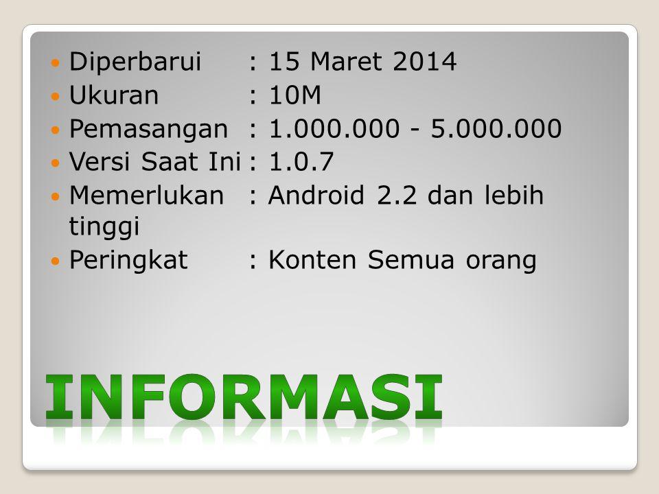 Diperbarui : 15 Maret 2014 Ukuran : 10M Pemasangan : 1.000.000 - 5.000.000 Versi Saat Ini: 1.0.7 Memerlukan: Android 2.2 dan lebih tinggi Peringkat: Konten Semua orang