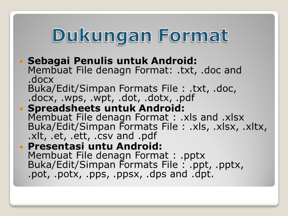 Sebagai Penulis untuk Android: Membuat File denagn Format:.txt,.doc and.docx Buka/Edit/Simpan Formats File :.txt,.doc,.docx,.wps,.wpt,.dot,.dotx,.pdf Spreadsheets untuk Android: Membuat File denagn Format :.xls and.xlsx Buka/Edit/Simpan Formats File :.xls,.xlsx,.xltx,.xlt,.et,.ett,.csv and.pdf Presentasi untu Android: Membuat File denagn Format :.pptx Buka/Edit/Simpan Formats File :.ppt,.pptx,.pot,.potx,.pps,.ppsx,.dps and.dpt.