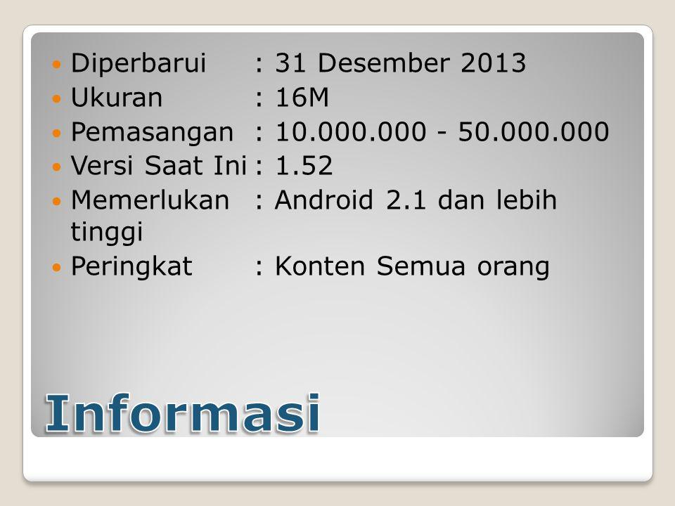 Diperbarui : 31 Desember 2013 Ukuran : 16M Pemasangan : 10.000.000 - 50.000.000 Versi Saat Ini: 1.52 Memerlukan: Android 2.1 dan lebih tinggi Peringkat: Konten Semua orang