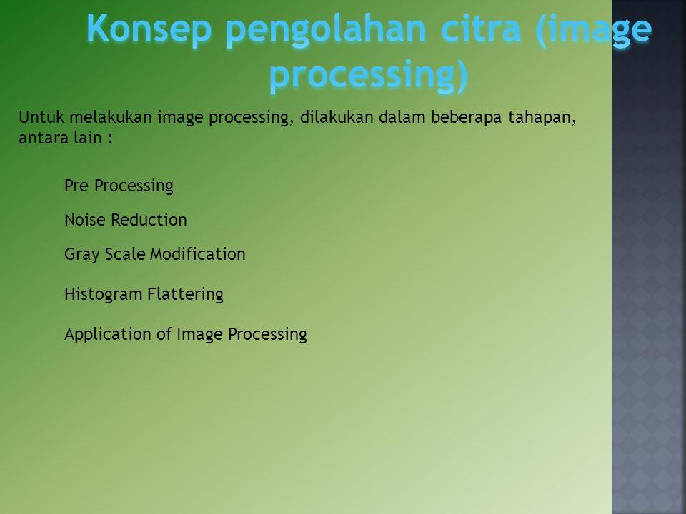 Untuk melakukan image processing, dilakukan dalam beberapa tahapan, antara lain : Pre Processing Noise Reduction Gray Scale Modification Histogram Fla