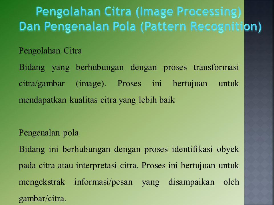 Pengolahan Citra Bidang yang berhubungan dengan proses transformasi citra/gambar (image). Proses ini bertujuan untuk mendapatkan kualitas citra yang l