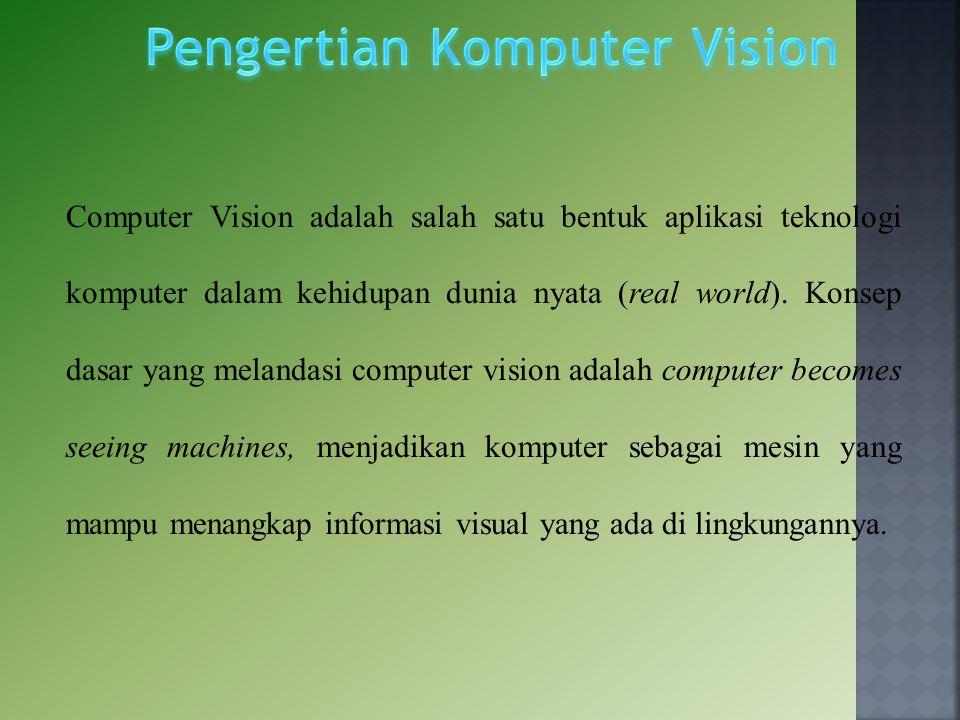 Computer Vision adalah salah satu bentuk aplikasi teknologi komputer dalam kehidupan dunia nyata (real world). Konsep dasar yang melandasi computer vi