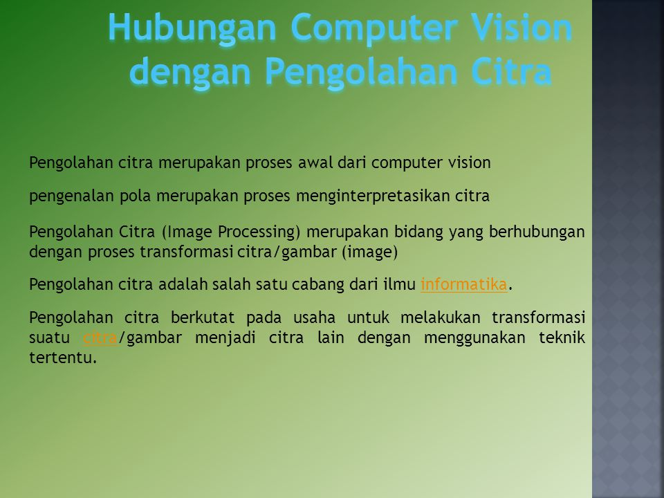 Sebuah komputer yang menyerupai kemampuan manusia dalam menangkap sinyal visual (human sight) dilakukan dalam empat tahapan proses dasar Proses penangkapan citra/gambar (image acquisition) Proses pengolahan citra (image processing) Analisa data citra (image analysis) Proses pemahaman data citra (image understanding)