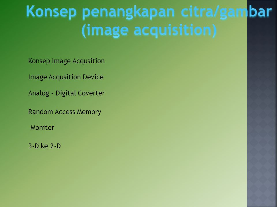 Konsep Image Acqusition Image Acqusition Device Analog ‐ Digital Coverter Random Access Memory Monitor 3‐D ke 2‐D
