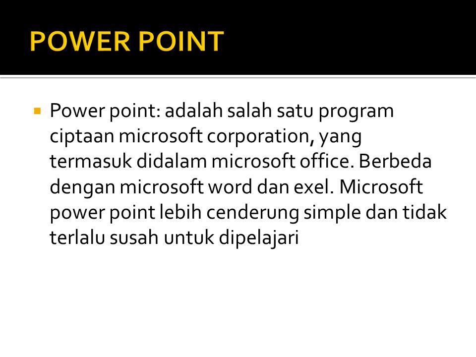  Power point: adalah salah satu program ciptaan microsoft corporation, yang termasuk didalam microsoft office. Berbeda dengan microsoft word dan exel