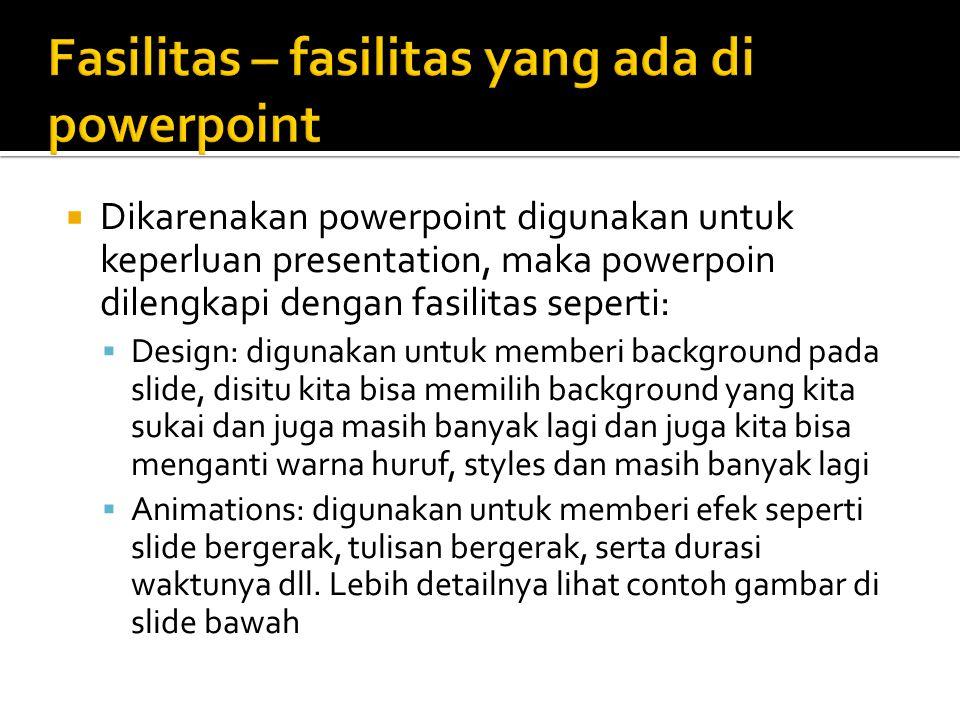  Dikarenakan powerpoint digunakan untuk keperluan presentation, maka powerpoin dilengkapi dengan fasilitas seperti:  Design: digunakan untuk memberi