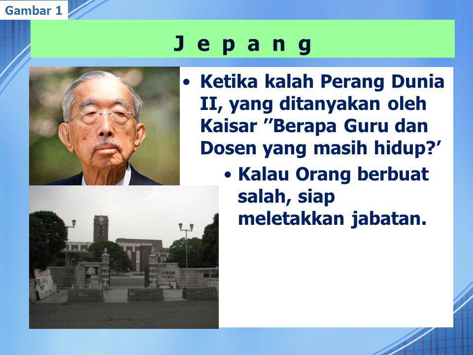 J e p a n g Ketika kalah Perang Dunia II, yang ditanyakan oleh Kaisar ''Berapa Guru dan Dosen yang masih hidup ' Kalau Orang berbuat salah, siap meletakkan jabatan.